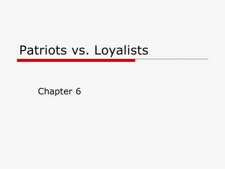 Patriots vs. Loyalists Chapter 6. Patriots  Americans who supported separation from Britain; wanted independence.