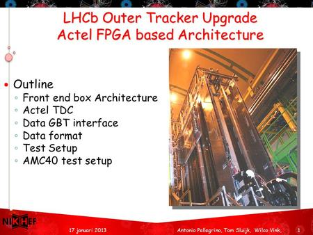 LHCb Outer Tracker Upgrade Actel FPGA based Architecture 117 januari 2013 Outline ◦ Front end box Architecture ◦ Actel TDC ◦ Data GBT interface ◦ Data.