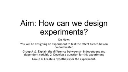 Aim: How can we design experiments? Do Now: You will be designing an experiment to test the effect bleach has on colored water. Group A :1. Explain the.