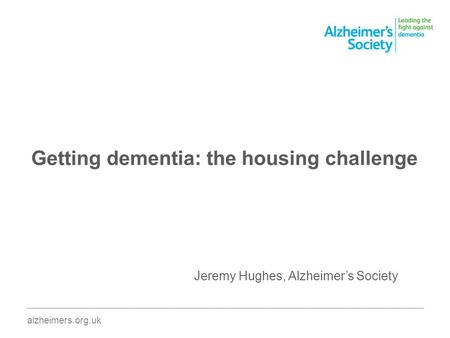 Getting dementia: the housing challenge ________________________________________________________________________________________ alzheimers.org.uk Jeremy.