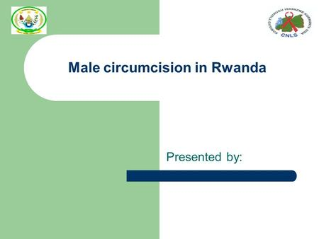 Male circumcision in Rwanda Presented by:. Background Population: 9.3M HIV Prevalence : 3% MC Prevalence: 15% (15-49 years) MC integrated in the national.