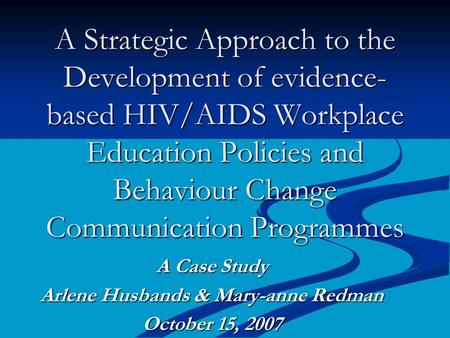 A Strategic Approach to the Development of evidence- based HIV/AIDS Workplace Education Policies and Behaviour Change Communication Programmes A Case Study.