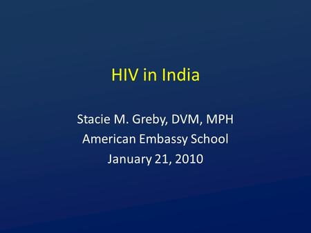 HIV in India Stacie M. Greby, DVM, MPH American Embassy School January 21, 2010.