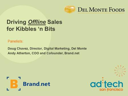 Panelists: Driving Offline Sales for Kibbles 'n Bits Doug Chavez, Director, Digital Marketing, Del Monte Andy Atherton, COO and Cofounder, Brand.net.