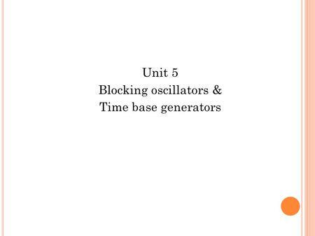 Unit 5 Blocking oscillators & Time base generators.