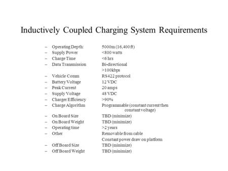 Inductively Coupled Charging System Requirements –Operating Depth:5000m (16,400 ft) –Supply Power<800 watts –Charge Time<6 hrs –Data TransmissionBi-directional.