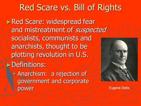 Red Scare vs. Bill of Rights ► Red Scare: widespread fear and mistreatment of suspected socialists, communists and anarchists, thought to be plotting revolution.