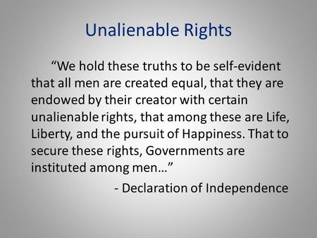 "Unalienable Rights ""We hold these truths to be self-evident that all men are created equal, that they are endowed by their creator with certain unalienable."
