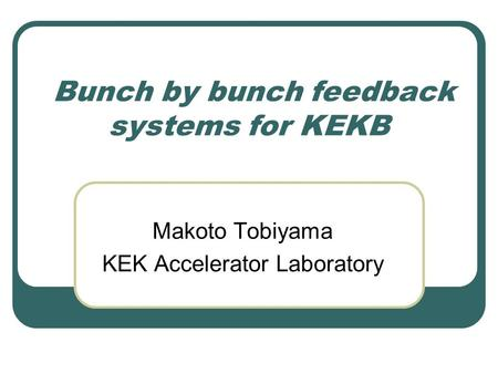 Bunch by bunch feedback systems for KEKB Makoto Tobiyama KEK Accelerator Laboratory.