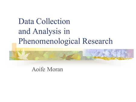 Data Collection and Analysis in Phenomenological Research Aoife Moran.