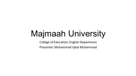 Majmaah University College of Education, English Department Presenter: Muhammad Iqbal Muhammad.