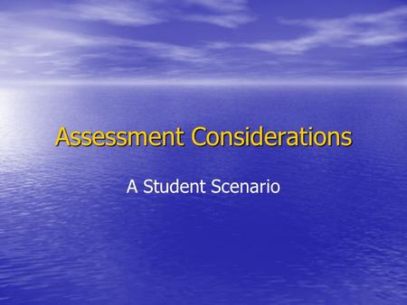 Assessment Considerations A Student Scenario. Assessment Plan Embedded Assessment (Short Cycle) Informs practice Dynamic, moment by moment Participatory.