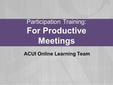 Participation Training: For Productive Meetings ACUI Online Learning Team.