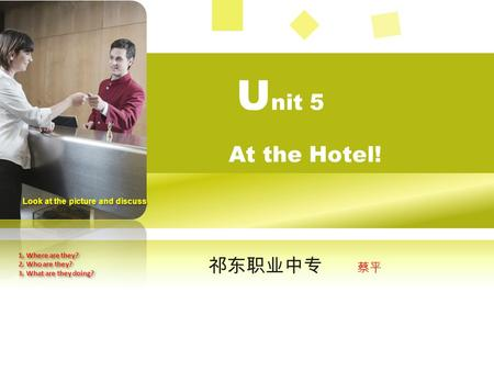 祁东职业中专 蔡平 U nit 5 At the Hotel! Look at the picture and discuss 1. Where are they? 2. Who are they? 3. What are they doing? 1. Where are they? 2. Who.