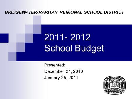 2011- 2012 School Budget Presented: December 21, 2010 January 25, 2011 BRIDGEWATER-RARITAN REGIONAL SCHOOL DISTRICT.