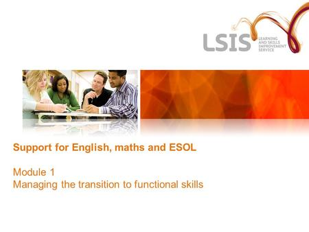 Support for English, maths and ESOL Module 1 Managing the transition to functional skills.