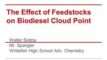 The Effect of Feedstocks on Biodiesel Cloud Point Walter Sobba Mr. Spangler Whitefish High School Adv. Chemistry.