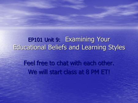EP101 Unit 9: Examining Your Educational Beliefs and Learning Styles Feel free to chat with each other. We will start class at 8 PM ET!