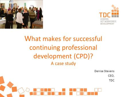 W hat makes for successful continuing professional development (CPD)? A case study Denise Stevens CEO, TDC.