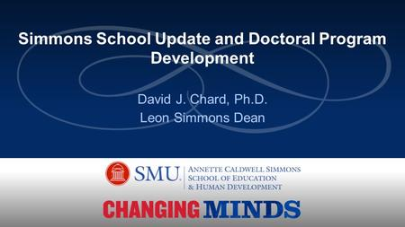 David J. Chard, Ph.D. Leon Simmons Dean Simmons School Update and Doctoral Program Development.