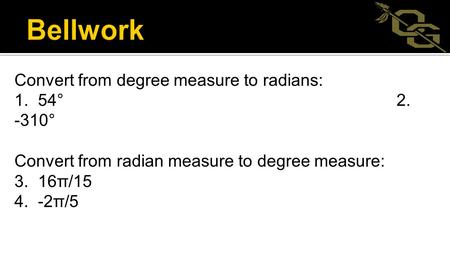 Convert from degree measure to radians: 1. 54° 2. -310° Convert from radian measure to degree measure: 3. 16π/15 4. -2π/5.
