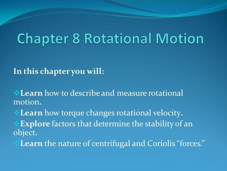 In this chapter you will:  Learn how to describe and measure rotational motion.  Learn how torque changes rotational velocity.  Explore factors that.