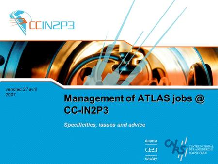 Vendredi 27 avril 2007 Management of ATLAS CC-IN2P3 Specificities, issues and advice.