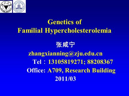Genetics of Familial Hypercholesterolemia 张咸宁 Tel : 13105819271; 88208367 Office: A709, Research Building 2011/03.