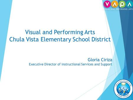 Visual and Performing Arts Chula Vista Elementary School District Gloria Ciriza Executive Director of Instructional Services and Support.