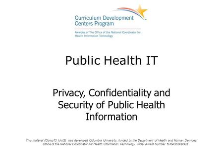 Public Health IT Privacy, Confidentiality and Security of Public Health Information This material (Comp13_Unit2) was developed Columbia University, funded.