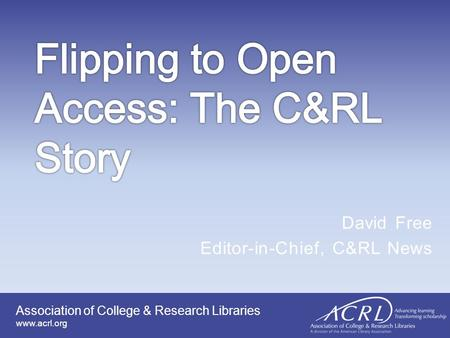 Association of College & Research Libraries www.acrl.org David Free Editor-in-Chief, C&RL News.