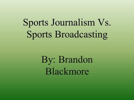 Sports Journalism Vs. Sports Broadcasting By: Brandon Blackmore.