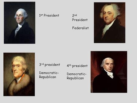 1 st President 2 nd President Federalist 3 rd president Democratic- Republican 4 th president Democratic- Republican.