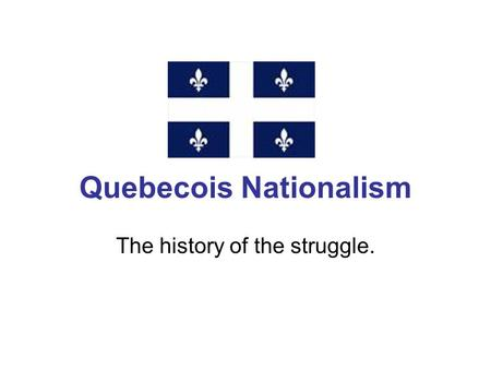 Quebecois Nationalism The history of the struggle.