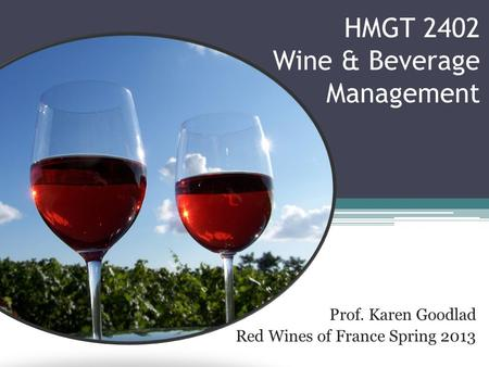 HMGT 2402 Wine & Beverage Management Prof. Karen Goodlad Red Wines of France Spring 2013.