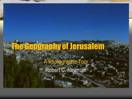 The Geography of Jerusalem A Photographic Tour Robert C. Newman.
