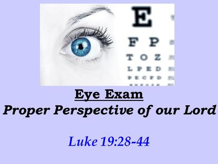 Eye Exam Proper Perspective of our Lord Luke 19:28-44.
