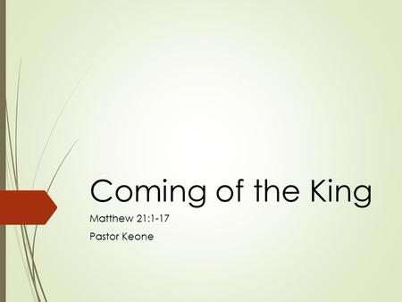 Coming of the King Matthew 21:1-17 Pastor Keone. Matthew 21:1-5 1 As they approached Jerusalem and came to Bethphage on the Mount of Olives, Jesus sent.
