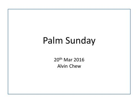 Palm Sunday 20 th Mar 2016 Alvin Chew. 11 As they approached Jerusalem and came to Bethphage and Bethany at the Mount of Olives, Jesus sent two of his.