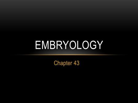 Chapter 43 EMBRYOLOGY. STAGES OF ANIMAL REPRODUCTION & DEVELOPMENT 1) gamete formation 2) fertilization 3) cleavage 4) gastrulation 5) organ formation.