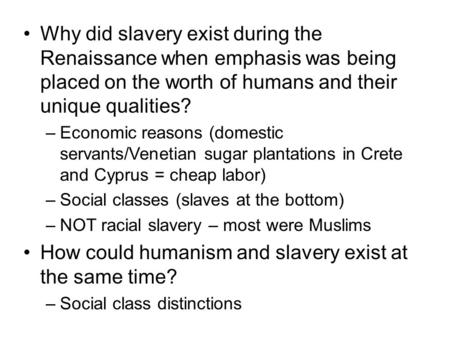 Why did slavery exist during the Renaissance when emphasis was being placed on the worth of humans and their unique qualities? –Economic reasons (domestic.