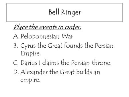 Bell Ringer Place the events in order. A.Peloponnesian War B.Cyrus the Great founds the Persian Empire. C.Darius I claims the Persian throne. D.Alexander.