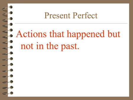 Present Perfect Actions that happened but not in the past.