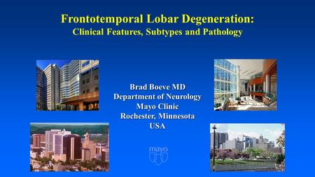 Frontotemporal Lobar Degeneration: Clinical Features, Subtypes and Pathology Brad Boeve MD Department of Neurology Mayo Clinic Rochester, Minnesota USA.