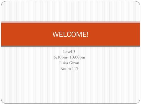Level 3 6:30pm- 10:00pm Luisa Giron Room 117 WELCOME!