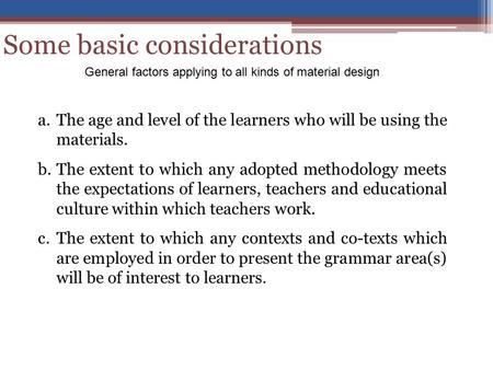 Some basic considerations a.The age and level of the learners who will be using the materials. b.The extent to which any adopted methodology meets the.