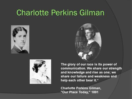 Charlotte Perkins Gilman The glory of our race is its power of communication. We share our strength and knowledge and rise as one; we share our failure.