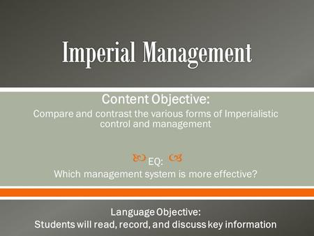  Content Objective: Compare and contrast the various forms of Imperialistic control and management EQ: Which management system is more effective? Language.