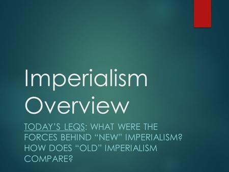 "Imperialism Overview TODAY'S LEQS: WHAT WERE THE FORCES BEHIND ""NEW"" IMPERIALISM? HOW DOES ""OLD"" IMPERIALISM COMPARE?"