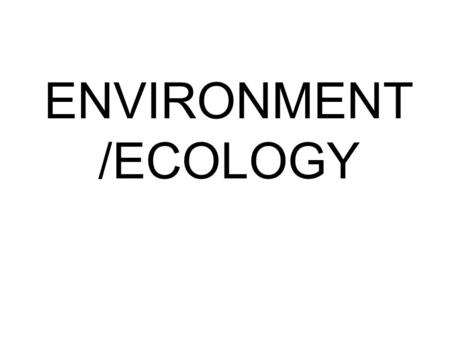ENVIRONMENT /ECOLOGY. Ecology: the study of the interactions between plants and animals Biotic: Living factors in the environment. E.g.: Animals, Plants,